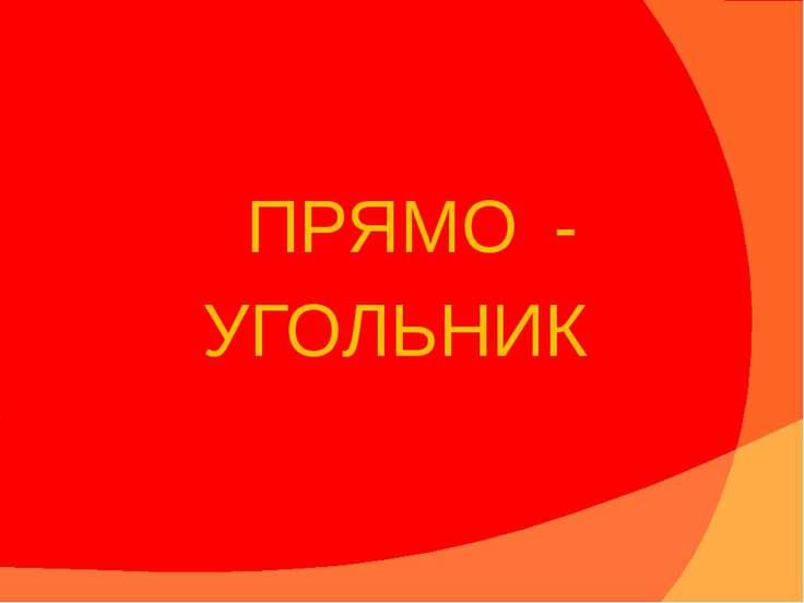 ПРЯМО - УГОЛЬНИК