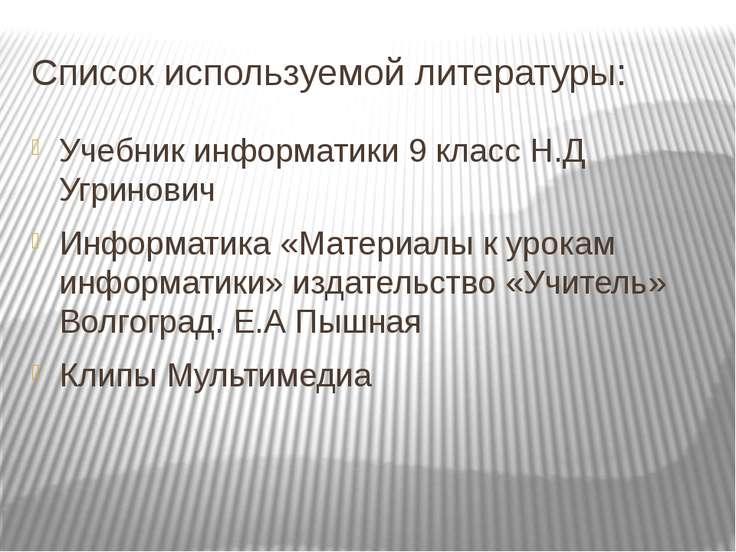 Список используемой литературы: Учебник информатики 9 класс Н.Д Угринович Инф...