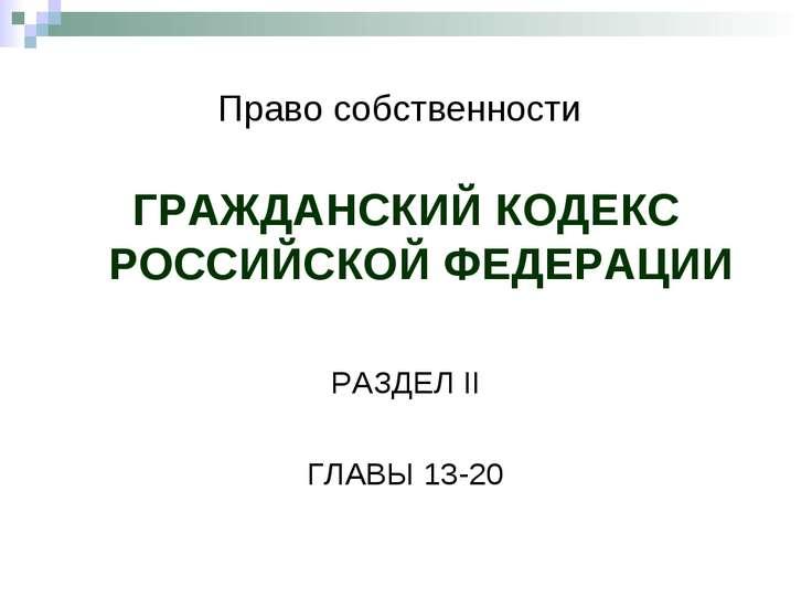 Право собственности ГРАЖДАНСКИЙ КОДЕКС РОССИЙСКОЙ ФЕДЕРАЦИИ РАЗДЕЛ II ГЛАВЫ 1...