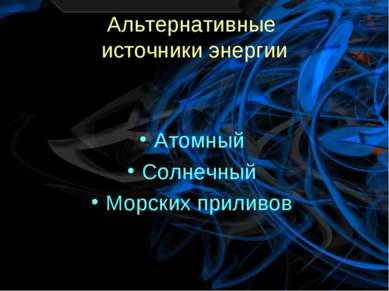Альтернативные источники энергии Атомный Солнечный Морских приливов