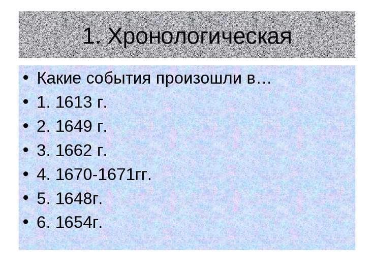 1. Хронологическая Какие события произошли в… 1. 1613 г. 2. 1649 г. 3. 1662 г...