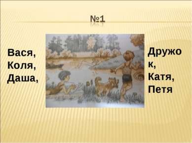 Дружок, Катя, Петя Вася, Коля, Даша,