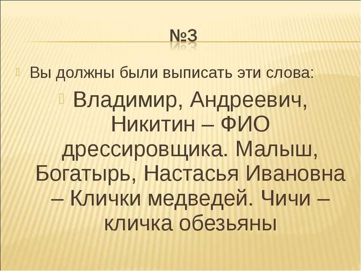 Вы должны были выписать эти слова: Владимир, Андреевич, Никитин – ФИО дрессир...