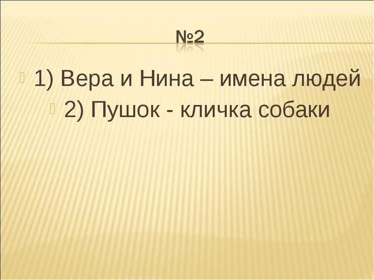 1) Вера и Нина – имена людей 2) Пушок - кличка собаки