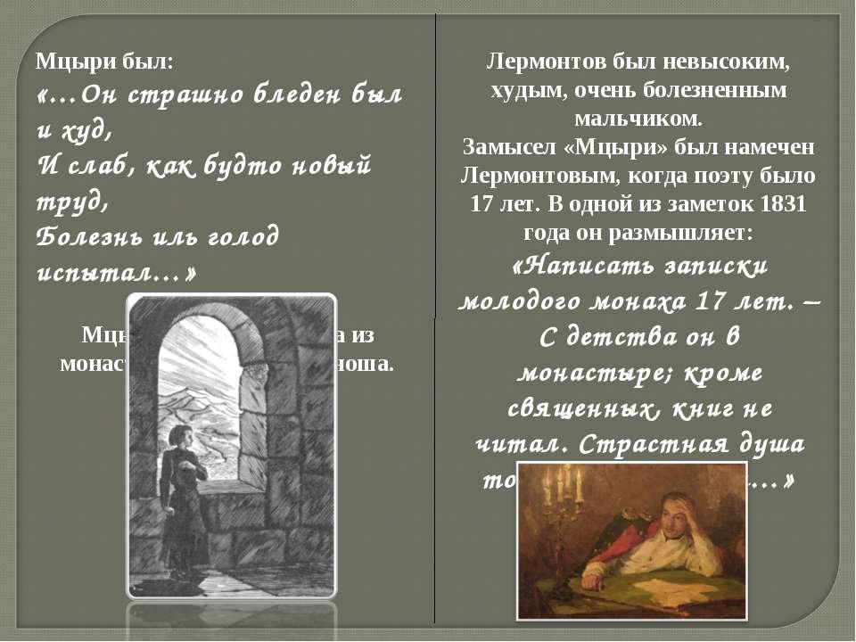 Мцыри был: «…Он страшно бледен был и худ, И слаб, как будто новый труд, Болез...