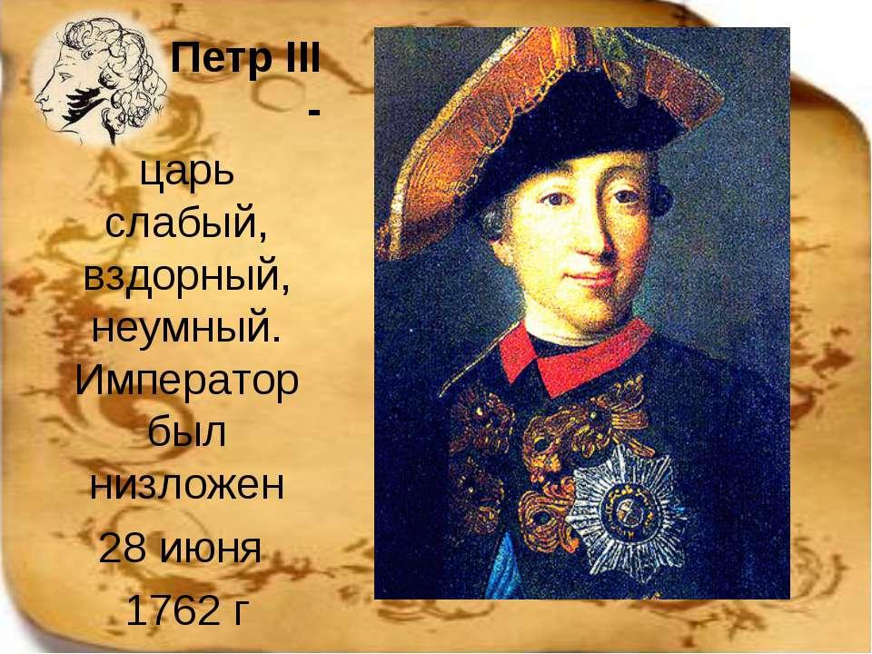 Петр ІІІ - царь слабый, вздорный, неумный. Император был низложен 28 июня 1762 г