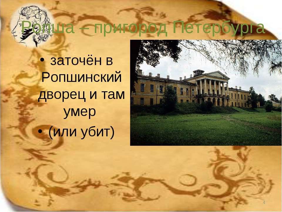 Ропша – пригород Петербурга заточён в Ропшинский дворец и там умер (или убит) *