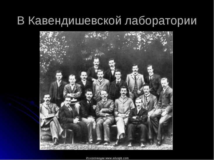 В Кавендишевской лаборатории Из коллекции www.eduspb.com Из коллекции www.edu...