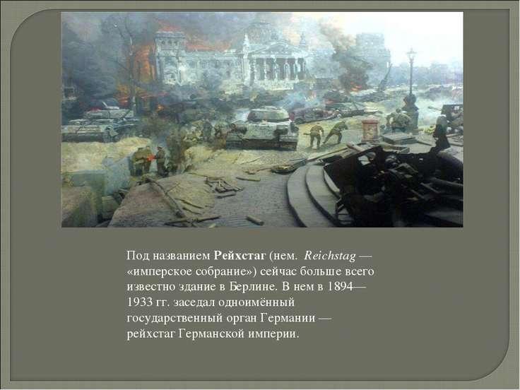 Под названием Рейхстаг (нем. Reichstag— «имперское собрание») сейчас больше ...