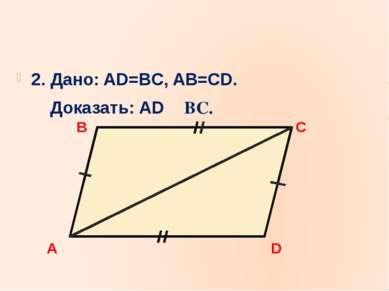 2. Дано: AD=BC, AB=CD. Доказать: AD BC. A B C D