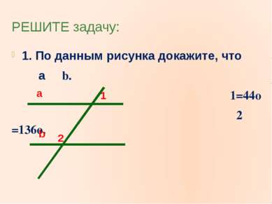 РЕШИТЕ задачу: 1. По данным рисунка докажите, что a b. ∟1=44o ∟ 2 =136o. a b 1 2