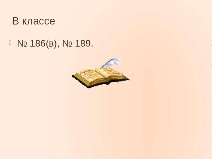 В классе № 186(в), № 189.
