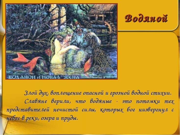 Водяной Злой дух, воплощение опасной и грозной водной стихии. Славяне верили,...