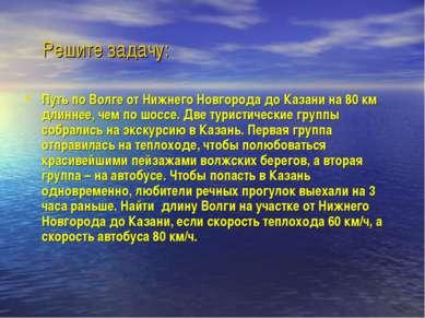 Решите задачу: Путь по Волге от Нижнего Новгорода до Казани на 80 км длиннее,...