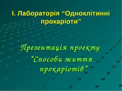 """І. Лабораторія """"Одноклітинні прокаріоти"""" Презентація проекту """"Способи життя п..."""