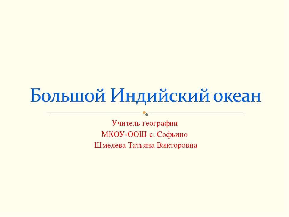Учитель географии МКОУ-ООШ с. Софьино Шмелева Татьяна Викторовна