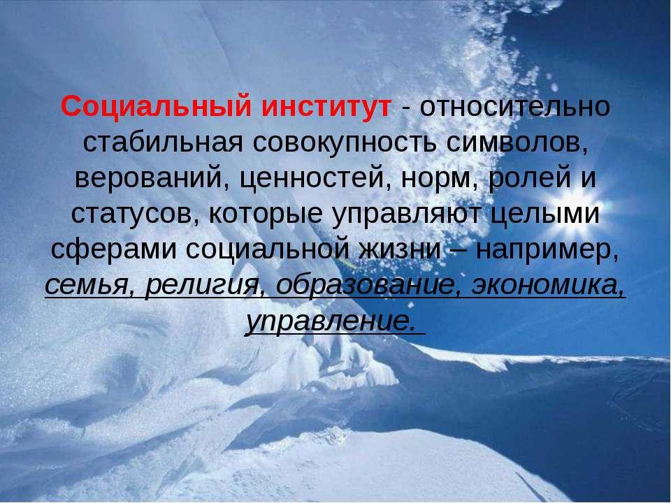 Социальный институт - относительно стабильная совокупность символов, веровани...