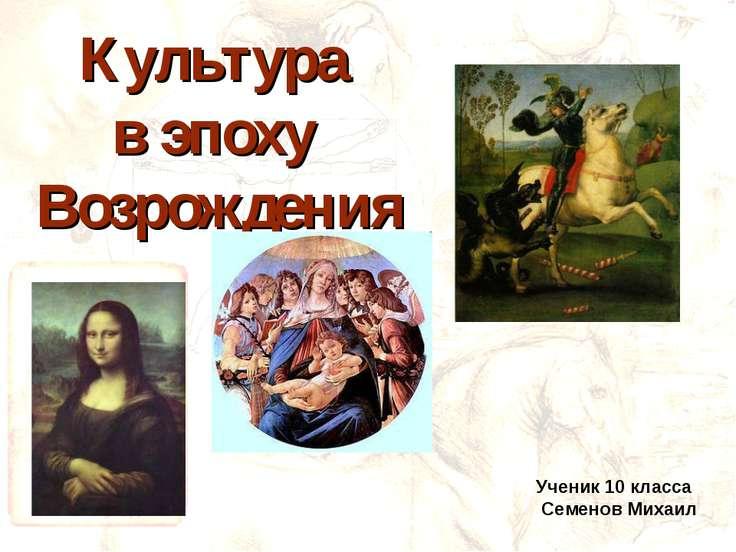 Культура в эпоху Возрождения Ученик 10 класса Семенов Михаил