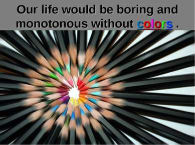 Our life would be boring and monotonous without colors .