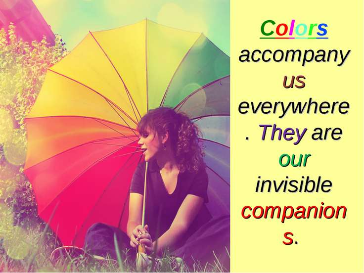 Colors accompany us everywhere. They are our invisible companions.