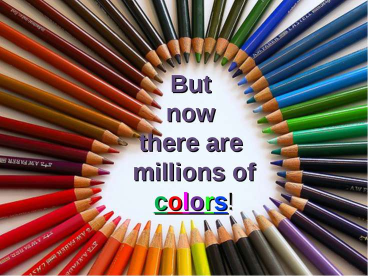 But now there are millions of colors!
