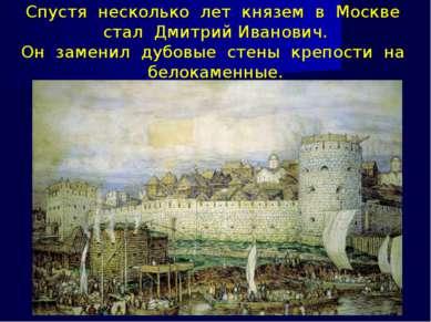Спустя несколько лет князем в Москве стал Дмитрий Иванович. Он заменил дубовы...