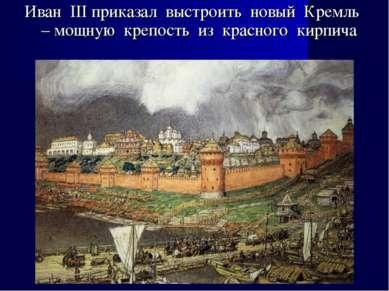 Иван III приказал выстроить новый Кремль – мощную крепость из красного кирпича