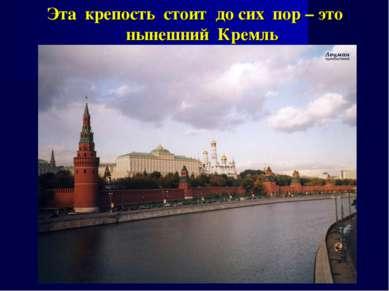 Эта крепость стоит до сих пор – это нынешний Кремль