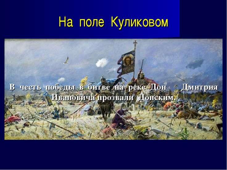 На поле Куликовом В честь победы в битве на реке Дон Дмитрия Ивановича прозва...