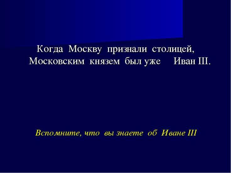 Вспомните, что вы знаете об Иване III Когда Москву признали столицей, Московс...