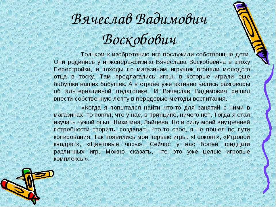 Вячеслав Вадимович Воскобович Толчком к изобретению игр послужили собственные...