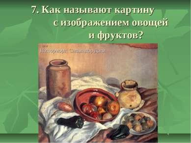 7. Как называют картину с изображением овощей и фруктов? А) Пейзаж Б) Натюрмо...
