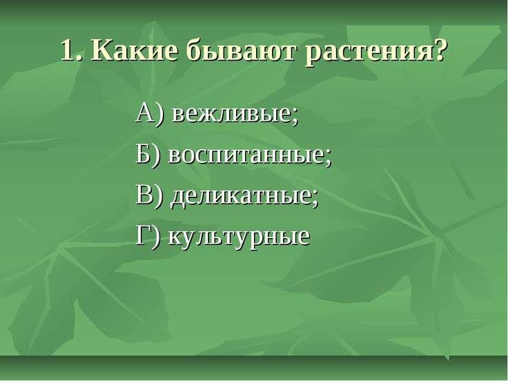 1. Какие бывают растения? А) вежливые; Б) воспитанные; В) деликатные; Г) куль...