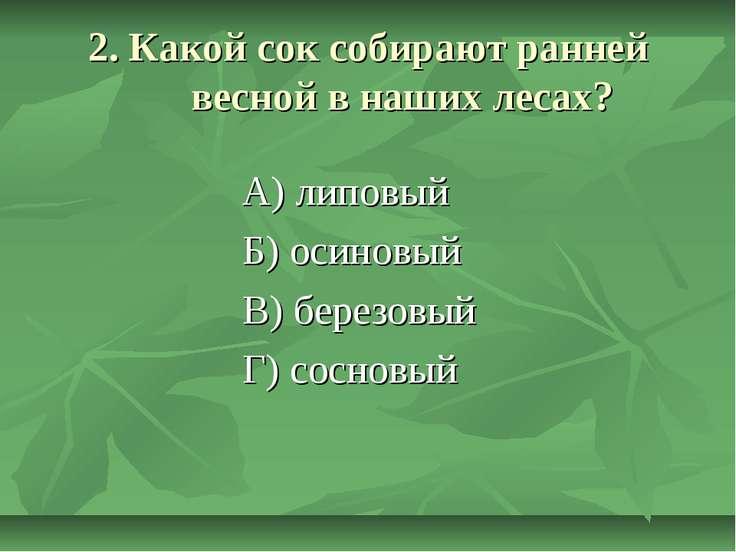 2. Какой сок собирают ранней весной в наших лесах? А) липовый Б) осиновый В) ...