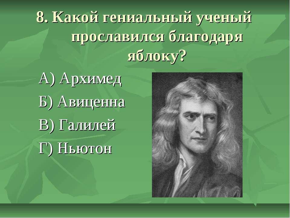 8. Какой гениальный ученый прославился благодаря яблоку? А) Архимед Б) Авицен...