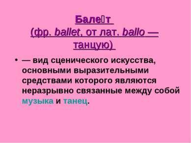 Бале т (фр.ballet, от лат.ballo— танцую) — вид сценического искусства, ос...