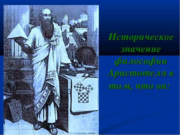 Историческое значение философии Аристотеля в том, что он: