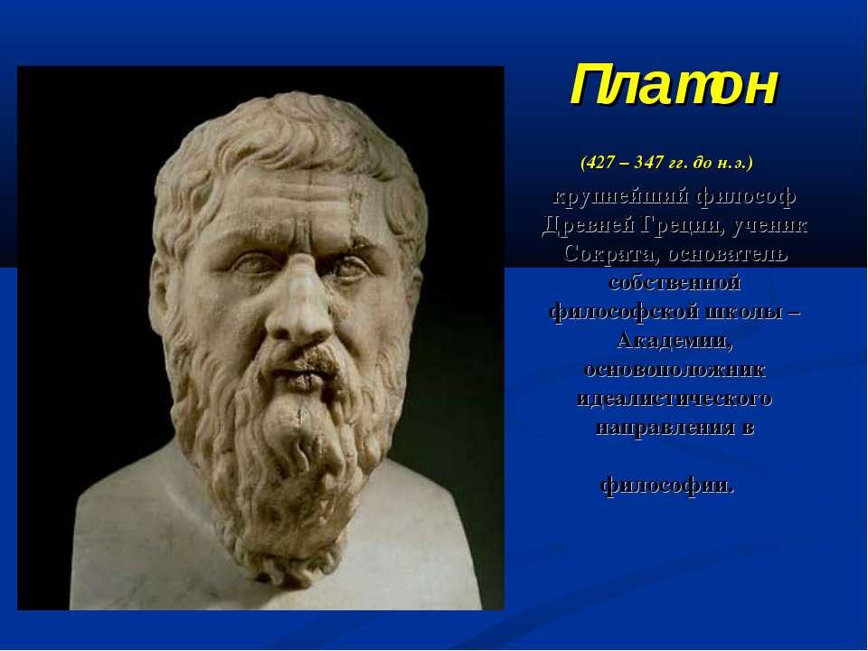 Платон (427 – 347 гг. до н.э.) крупнейший философ Древней Греции, ученик Сокр...