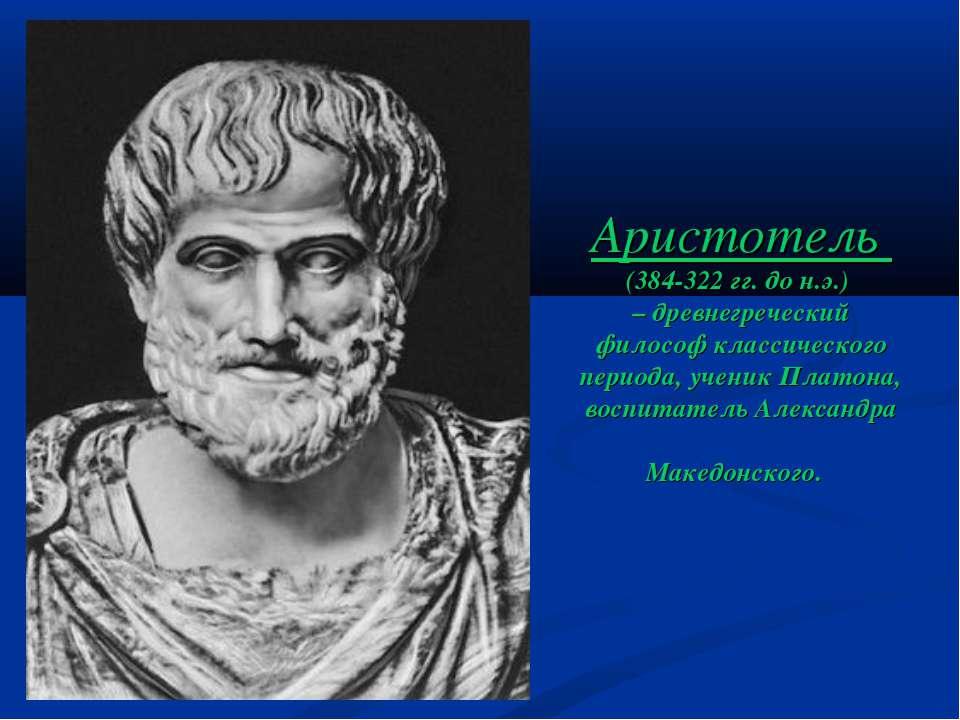 Аристотель (384-322 гг. до н.э.) – древнегреческий философ классического пери...