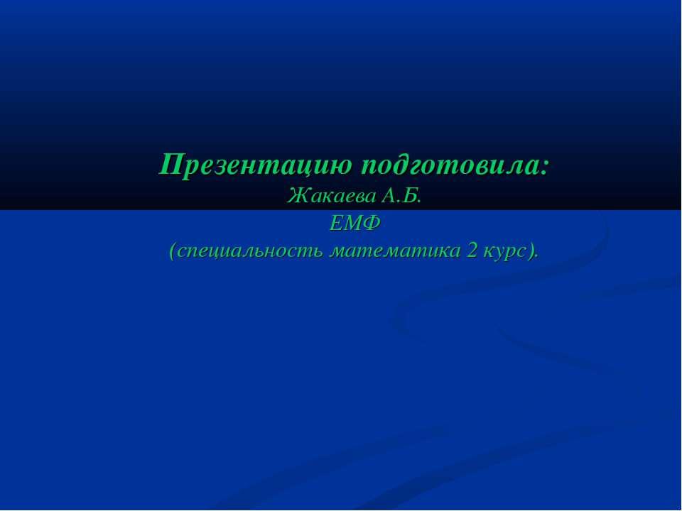 Презентацию подготовила: Жакаева А.Б. ЕМФ (специальность математика 2 курс).