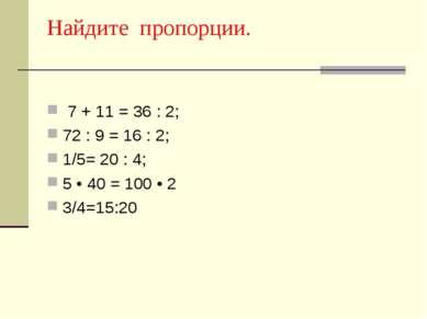 Найдите пропорции. 7 + 11 = 36 : 2; 72 : 9 = 16 : 2; 1/5= 20 : 4; 5 • 40 = 10...