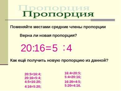 Поменяйте местами средние члены пропорции 20 : 16 = 5 : 4 Верна ли новая проп...