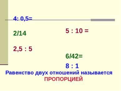 4: 0,5= 2/14 2,5 : 5 5 : 10 = 6/42= 8 : 1 Равенство двух отношений называется...