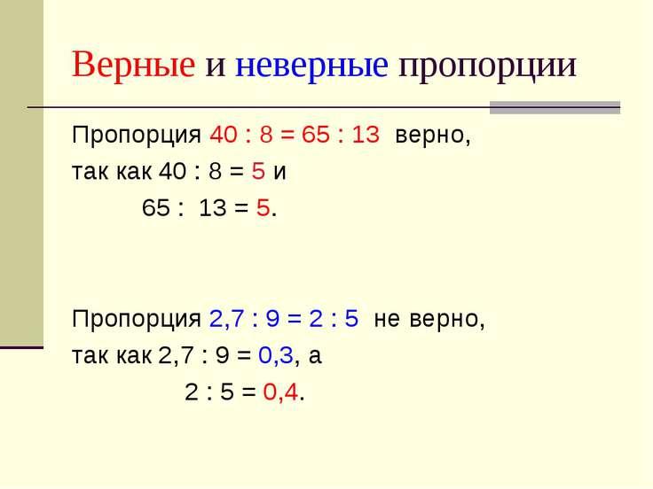 Верные и неверные пропорции Пропорция 40 : 8 = 65 : 13 верно, так как 40 : 8 ...