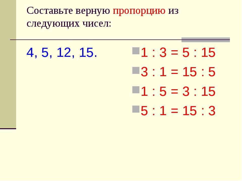 Cоставьте верную пропорцию из следующих чисел: 4, 5, 12, 15. 1 : 3 = 5 : 15 3...