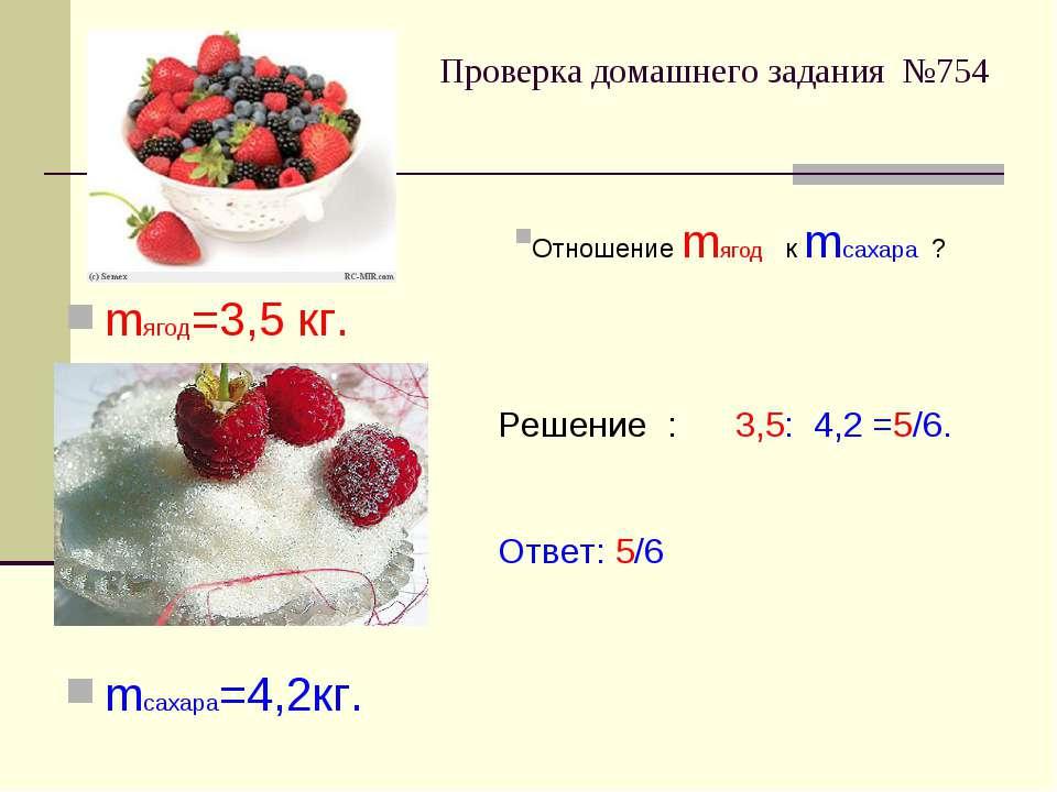 Проверка домашнего задания №754 mягод=3,5 кг. mсахара=4,2кг. Отношение mягод ...