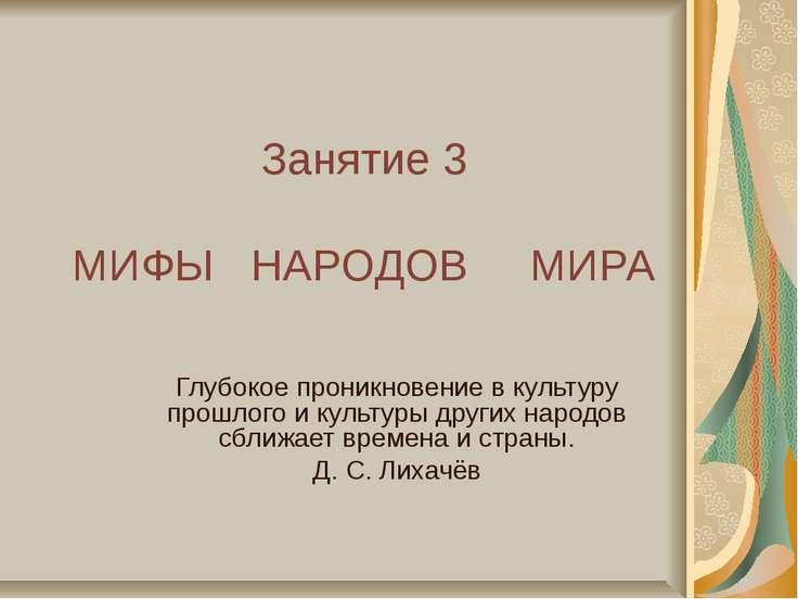 Занятие 3 МИФЫ НАРОДОВ МИРА Глубокое проникновение в культуру прошлого и куль...