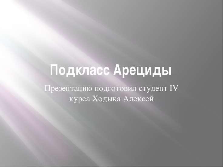 Подкласс Арециды Презентацию подготовил студент IV курса Ходыка Алексей