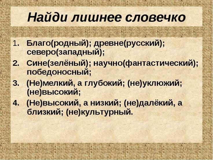 Найди лишнее словечко 1. Благо(родный); древне(русский); северо(западный); 2....
