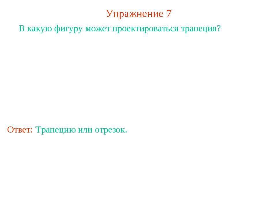 Упражнение 7 В какую фигуру может проектироваться трапеция? Ответ: Трапецию и...